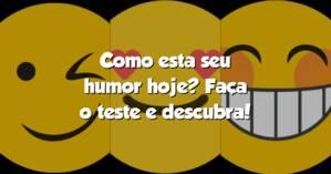 Como esta seu humor hoje? Faça o teste e descubra!