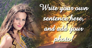 Write your own sentence in this beautiful photo montage with your photo!