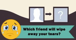 Which friend will wipe away your tears?