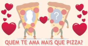 Quem te ama mais que pizza?