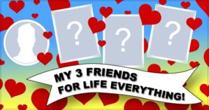 Who are your 3 friends for life? Find it out!