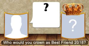 Who would you crown as Best Friend 2018?