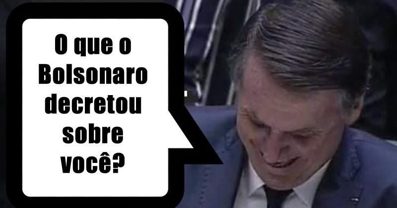 O que o Bolsonaro decretou sobre você ?