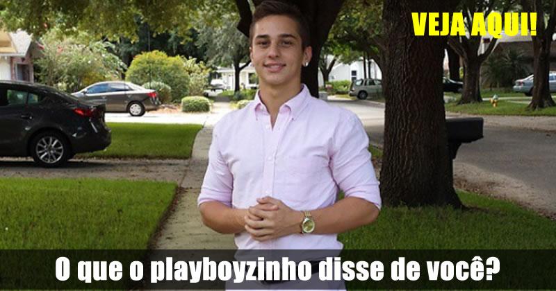 O que o Playboyzinho disse de você? Veja aqui!